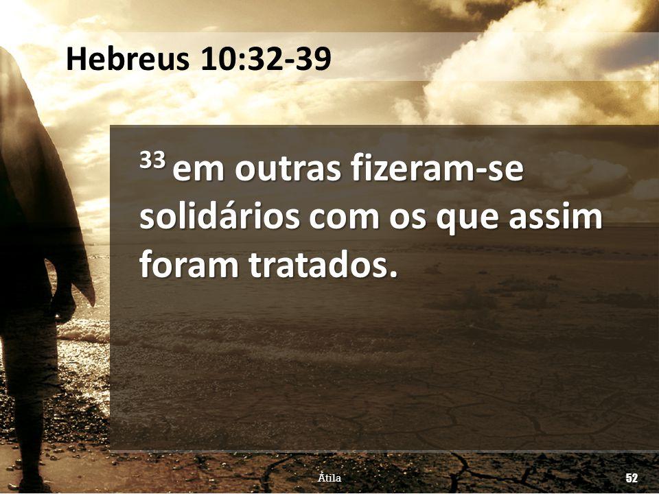 33 em outras fizeram-se solidários com os que assim foram tratados. Átila 52 Hebreus 10:32-39