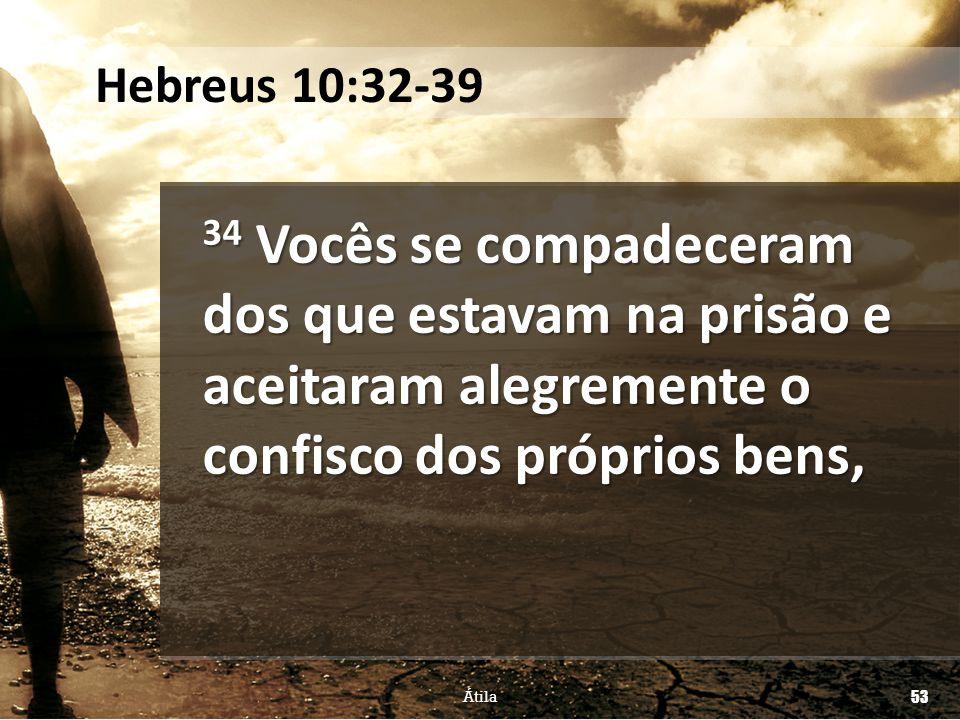 34 Vocês se compadeceram dos que estavam na prisão e aceitaram alegremente o confisco dos próprios bens, Átila 53 Hebreus 10:32-39