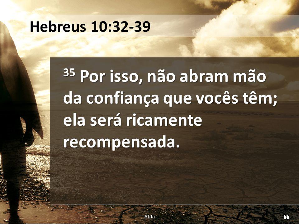 35 Por isso, não abram mão da confiança que vocês têm; ela será ricamente recompensada. Átila 55 Hebreus 10:32-39