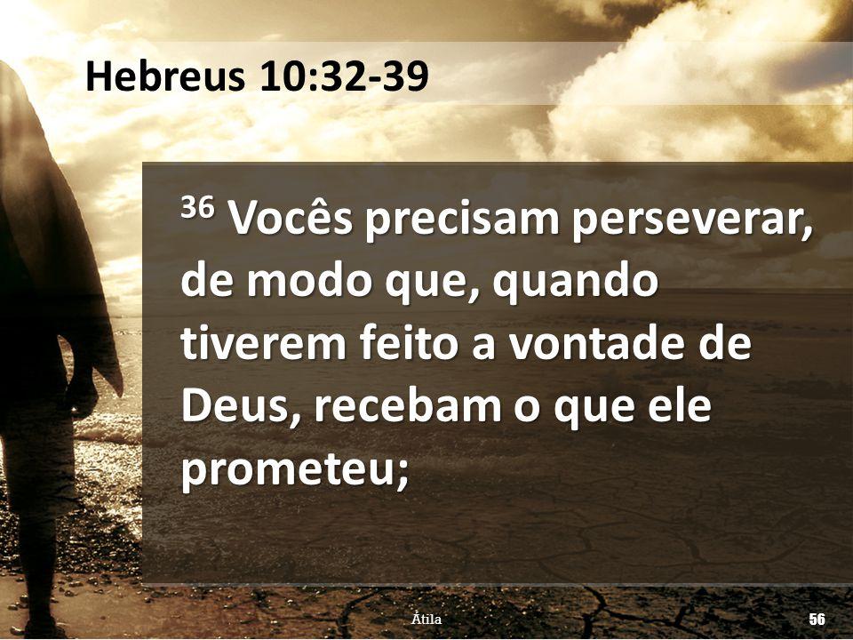 36 Vocês precisam perseverar, de modo que, quando tiverem feito a vontade de Deus, recebam o que ele prometeu; Átila 56 Hebreus 10:32-39