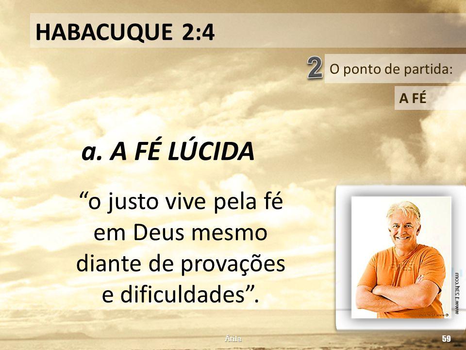 """O ponto de partida: HABACUQUE 2:4 A FÉ a. A FÉ LÚCIDA Átila 59 """"o justo vive pela fé em Deus mesmo diante de provações e dificuldades""""."""