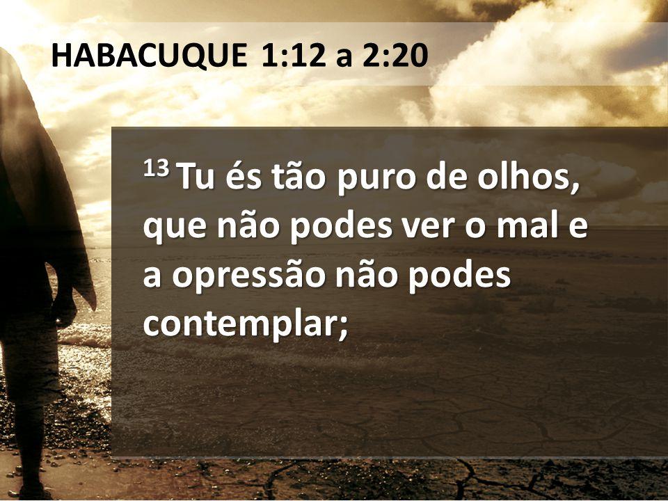 13 por que, pois, toleras os que procedem perfidamente e te calas quando o perverso devora aquele que é mais justo do que ele.
