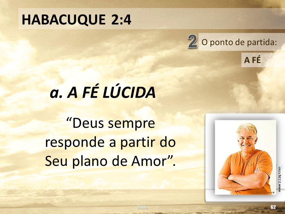 """O ponto de partida: HABACUQUE 2:4 A FÉ a. A FÉ LÚCIDA Átila 62 """"Deus sempre responde a partir do Seu plano de Amor""""."""