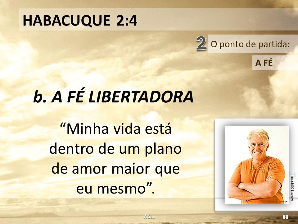 """O ponto de partida: HABACUQUE 2:4 A FÉ b. A FÉ LIBERTADORA Átila 63 """"Minha vida está dentro de um plano de amor maior que eu mesmo""""."""