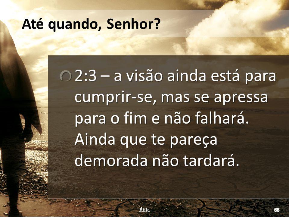 2:3 – a visão ainda está para cumprir-se, mas se apressa para o fim e não falhará. Ainda que te pareça demorada não tardará. Até quando, Senhor? Átila