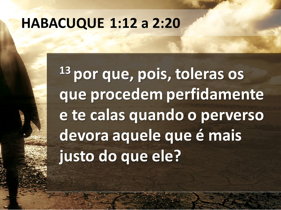 13 por que, pois, toleras os que procedem perfidamente e te calas quando o perverso devora aquele que é mais justo do que ele? HABACUQUE 1:12 a 2:20