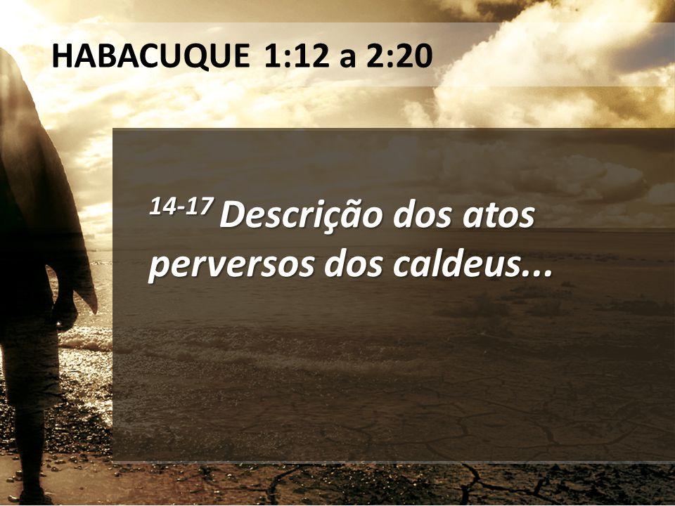 14-17 Descrição dos atos perversos dos caldeus... HABACUQUE 1:12 a 2:20