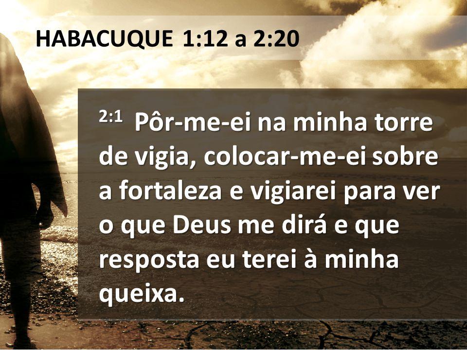2:1 Pôr-me-ei na minha torre de vigia, colocar-me-ei sobre a fortaleza e vigiarei para ver o que Deus me dirá e que resposta eu terei à minha queixa.