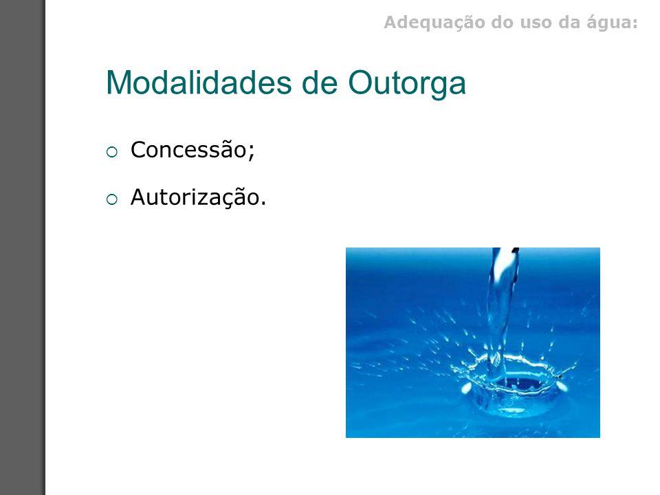 Modalidades de Outorga  Concessão;  Autorização. Adequação do uso da água: