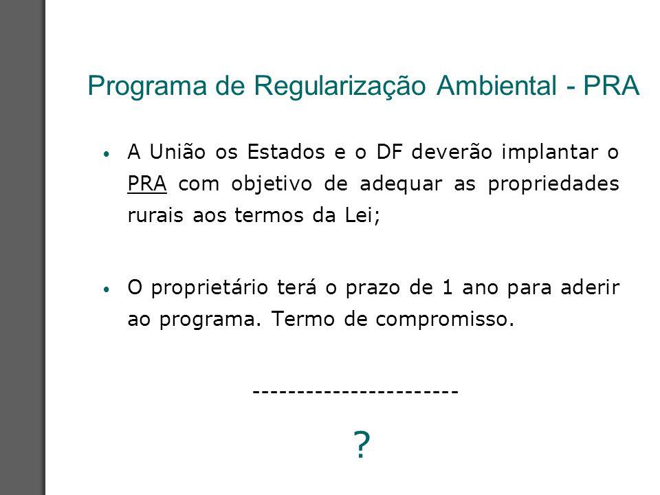 Programa de Regularização Ambiental - PRA A União os Estados e o DF deverão implantar o PRA com objetivo de adequar as propriedades rurais aos termos