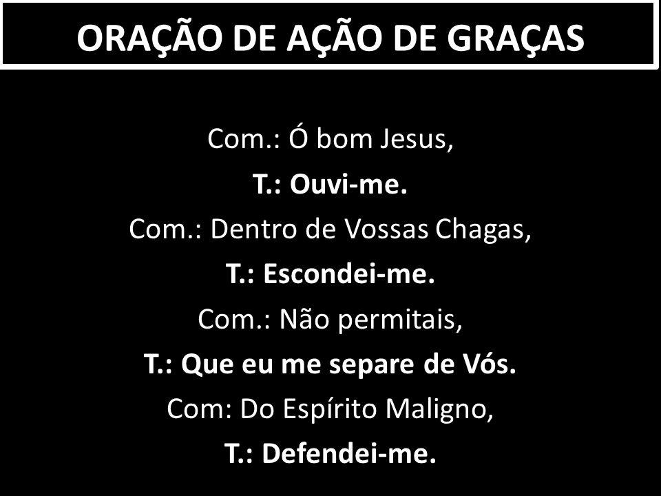Com.: Ó bom Jesus, T.: Ouvi-me.Com.: Dentro de Vossas Chagas, T.: Escondei-me.