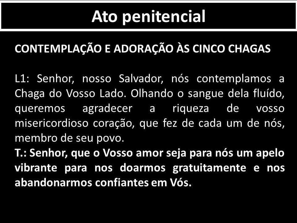 Ato penitencial CONTEMPLAÇÃO E ADORAÇÃO ÀS CINCO CHAGAS L1: Senhor, nosso Salvador, nós contemplamos a Chaga do Vosso Lado.