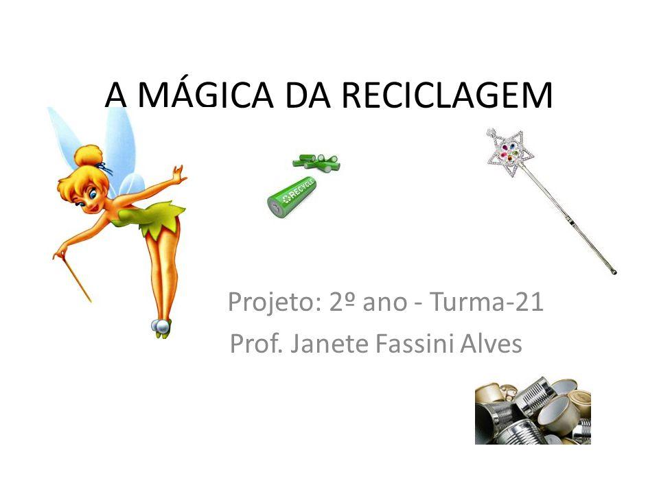 A MÁGICA DA RECICLAGEM Projeto: 2º ano - Turma-21 Prof. Janete Fassini Alves