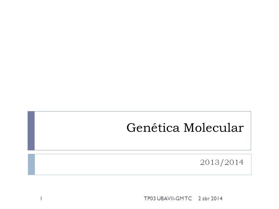 Genética Molecular 2013/2014 2 abr 20141TP03 UBAVII-GM TC