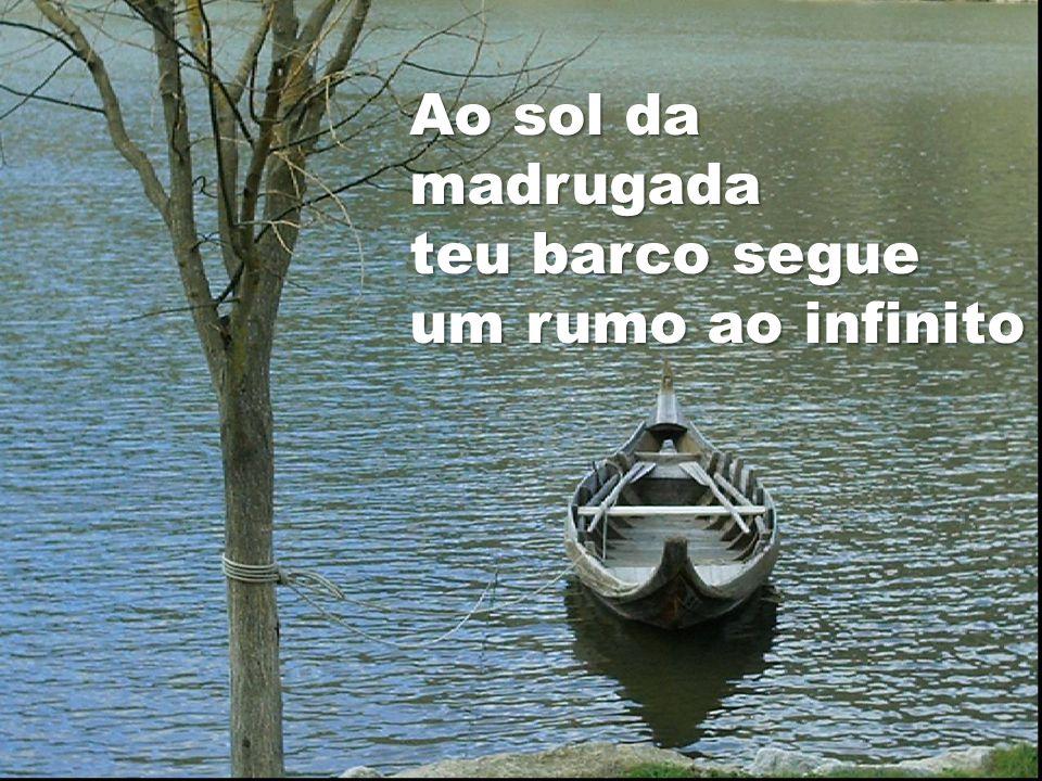 Ao sol da madrugada teu barco segue um rumo ao infinito