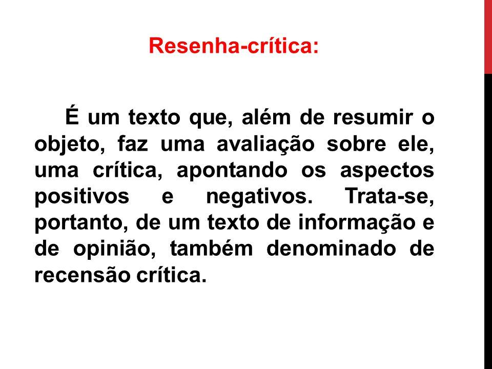 Resenha-crítica: É um texto que, além de resumir o objeto, faz uma avaliação sobre ele, uma crítica, apontando os aspectos positivos e negativos. Trat