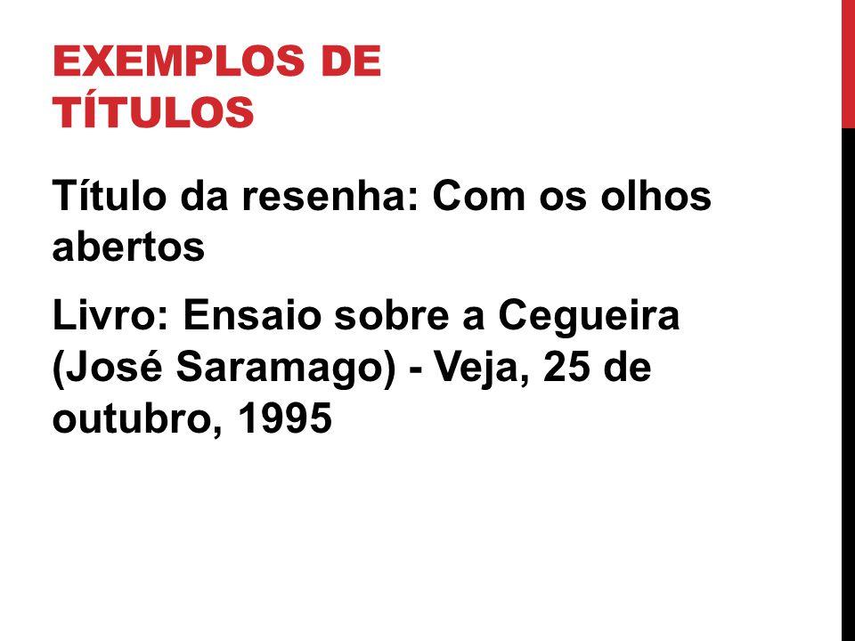EXEMPLOS DE TÍTULOS Título da resenha: Com os olhos abertos Livro: Ensaio sobre a Cegueira (José Saramago) - Veja, 25 de outubro, 1995