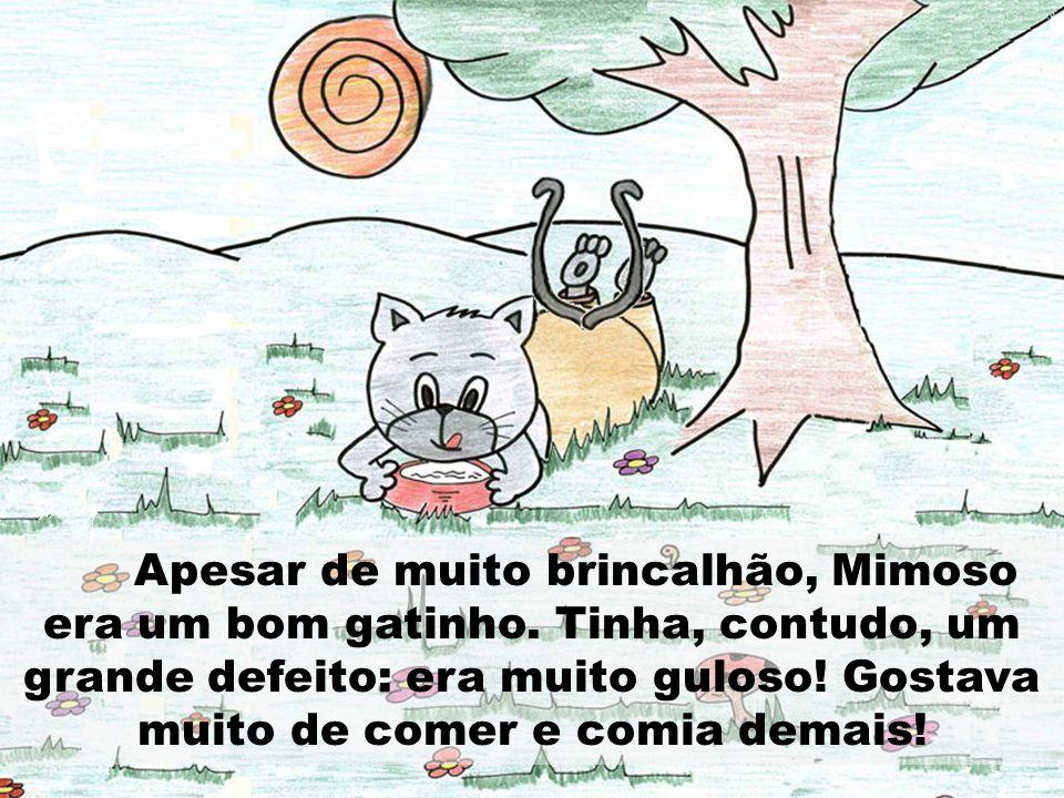 Apesar de muito brincalhão, Mimoso era um bom gatinho. Tinha, contudo, um grande defeito: era muito guloso! Gostava muito de comer e comia demais!