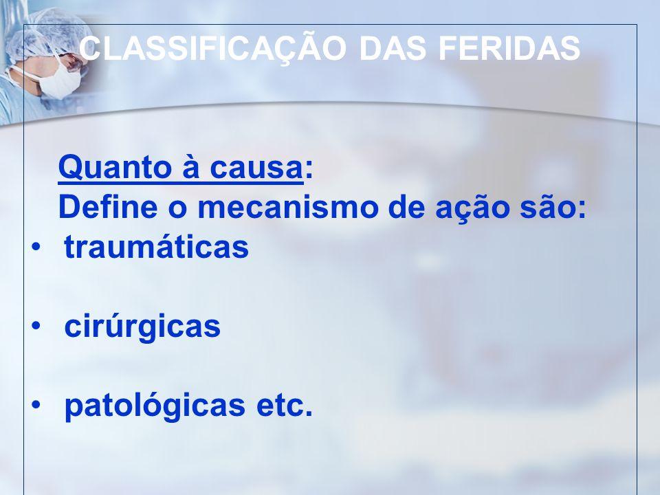 CLASSIFICAÇÃO DAS FERIDAS Quanto à causa: Define o mecanismo de ação são: traumáticas cirúrgicas patológicas etc.
