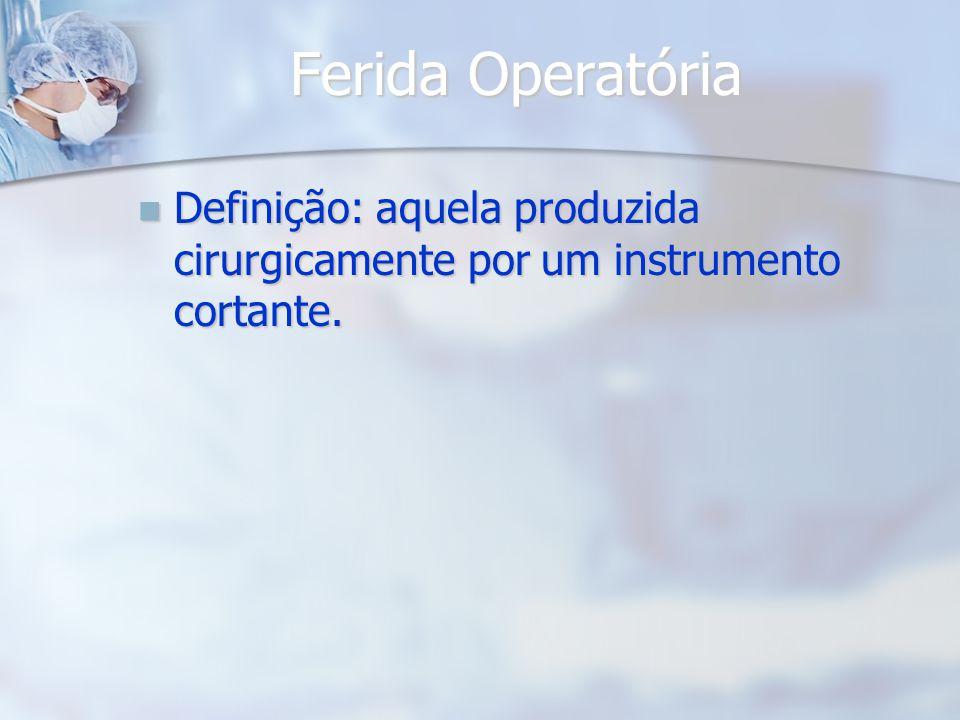 Ferida Operatória Definição: aquela produzida cirurgicamente por um instrumento cortante. Definição: aquela produzida cirurgicamente por um instrument