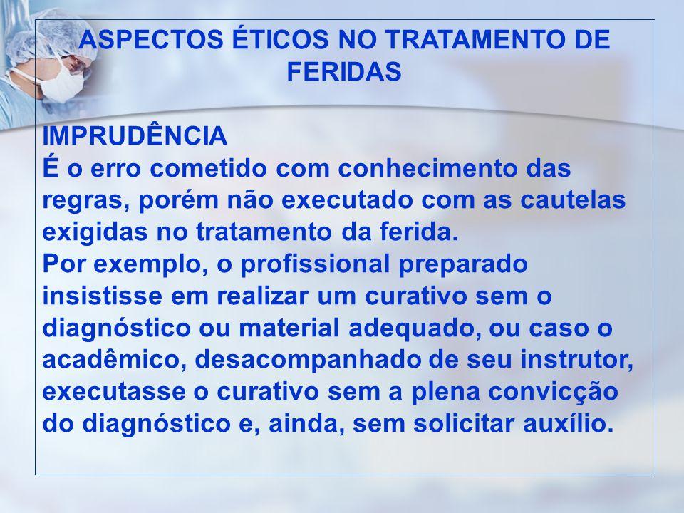 ASPECTOS ÉTICOS NO TRATAMENTO DE FERIDAS IMPRUDÊNCIA É o erro cometido com conhecimento das regras, porém não executado com as cautelas exigidas no tr