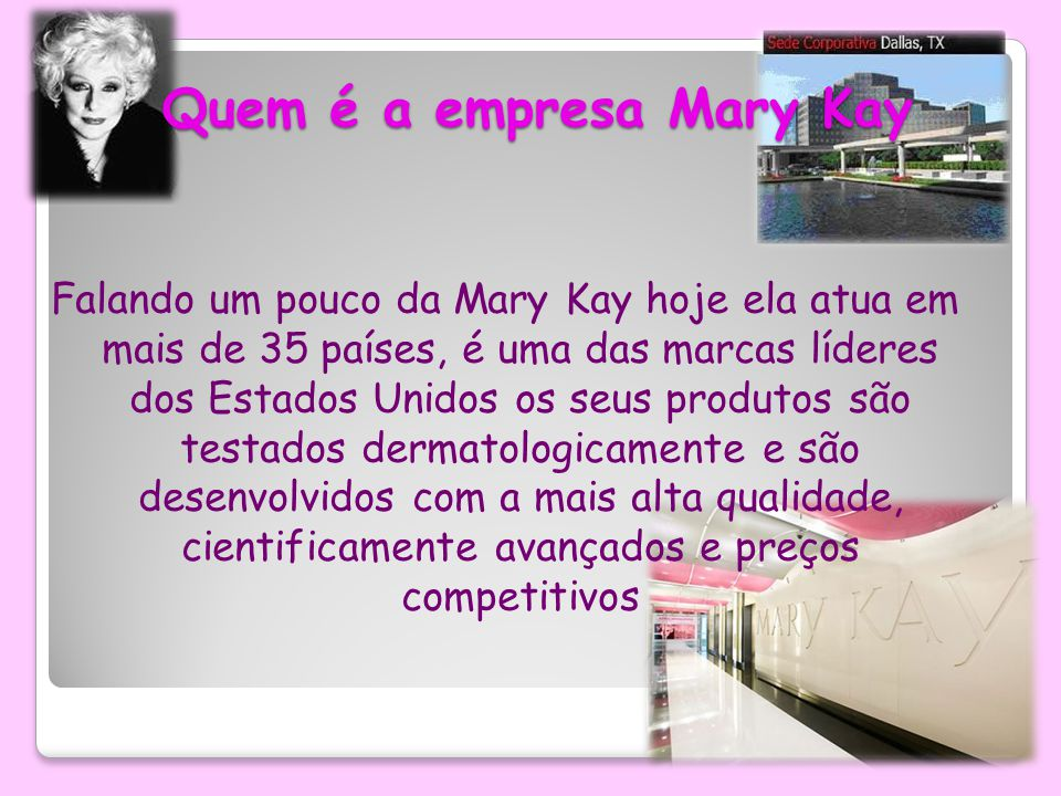 Quem é a empresa Mary Kay Falando um pouco da Mary Kay hoje ela atua em mais de 35 países, é uma das marcas líderes dos Estados Unidos os seus produtos são testados dermatologicamente e são desenvolvidos com a mais alta qualidade, cientificamente avançados e preços competitivos