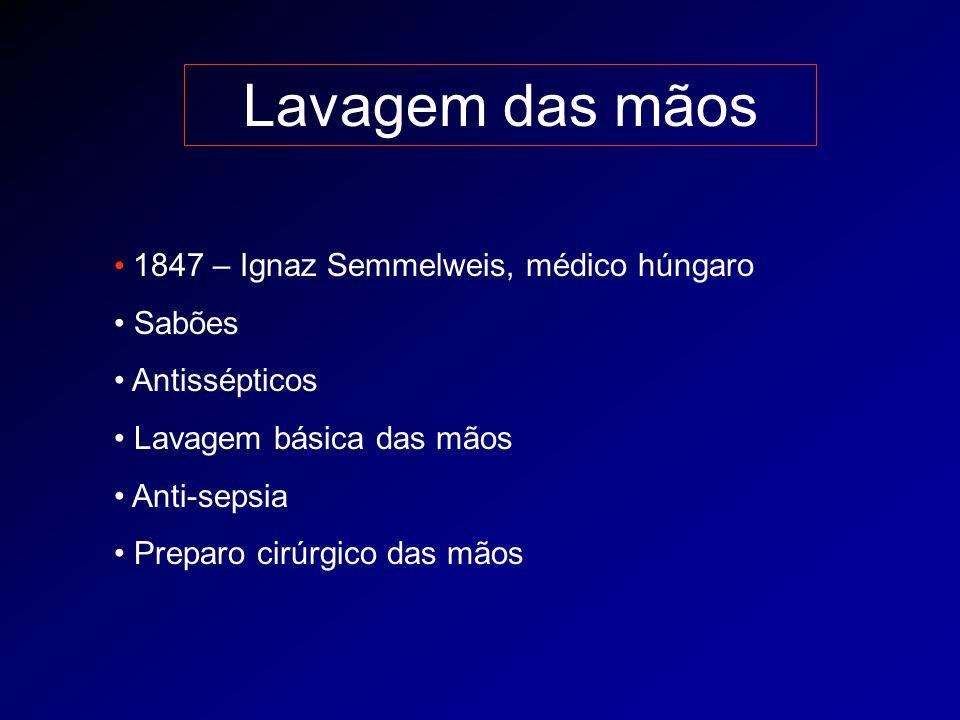Lavagem das mãos 1847 – Ignaz Semmelweis, médico húngaro Sabões Antissépticos Lavagem básica das mãos Anti-sepsia Preparo cirúrgico das mãos