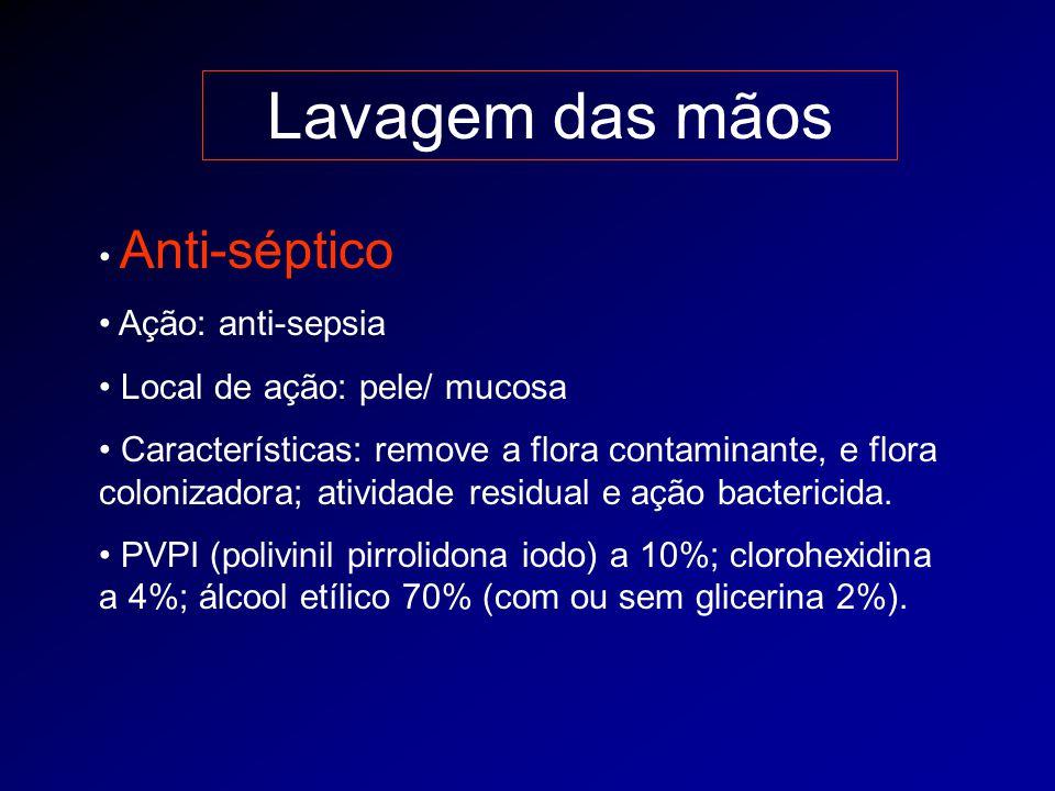 Lavagem das mãos Anti-séptico Ação: anti-sepsia Local de ação: pele/ mucosa Características: remove a flora contaminante, e flora colonizadora; ativid