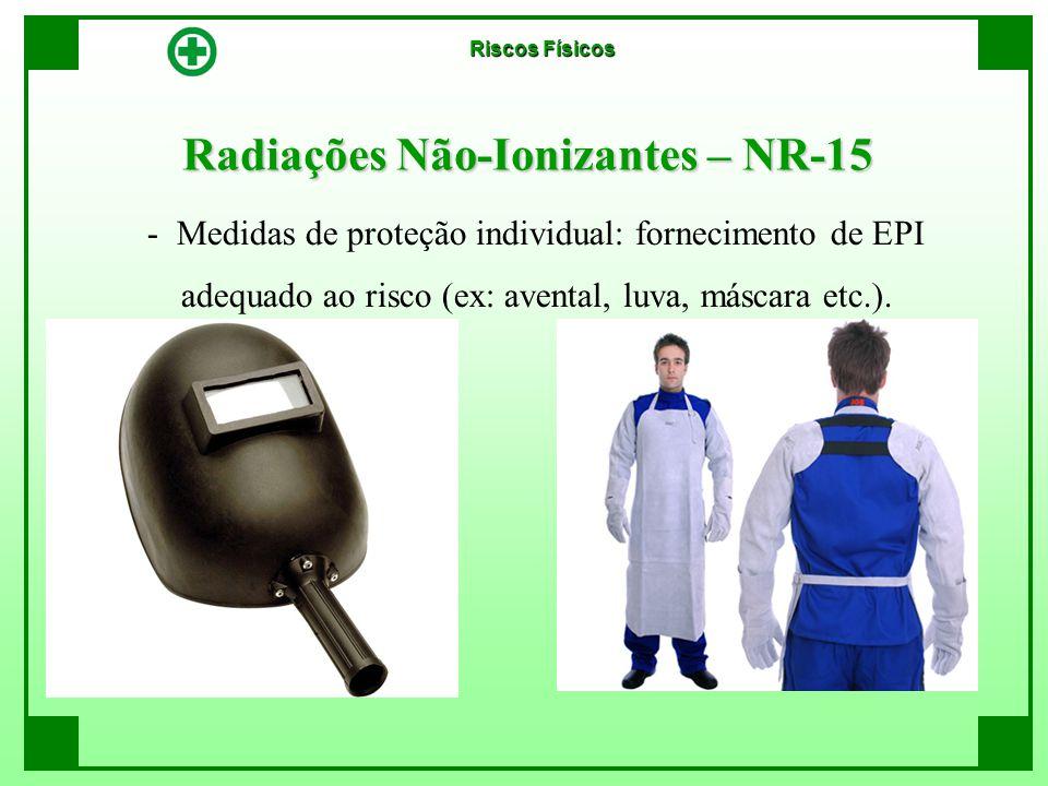Radiações Não-Ionizantes – NR-15 - Medidas de proteção individual: fornecimento de EPI adequado ao risco (ex: avental, luva, máscara etc.). Riscos Fís