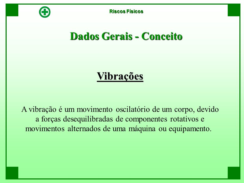Dados Gerais - Conceito Vibrações A vibração é um movimento oscilatório de um corpo, devido a forças desequilibradas de componentes rotativos e movime