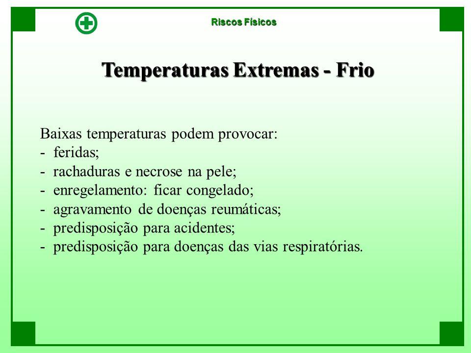 Temperaturas Extremas - Frio Riscos Físicos Baixas temperaturas podem provocar: - feridas; - rachaduras e necrose na pele; - enregelamento: ficar cong