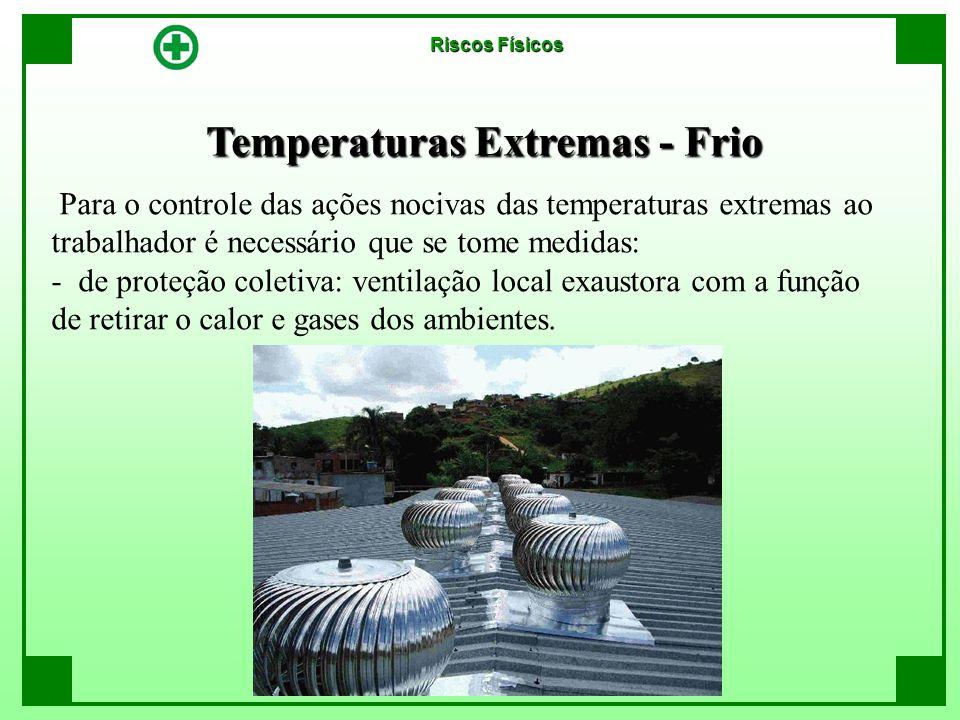 Temperaturas Extremas - Frio Riscos Físicos Para o controle das ações nocivas das temperaturas extremas ao trabalhador é necessário que se tome medida