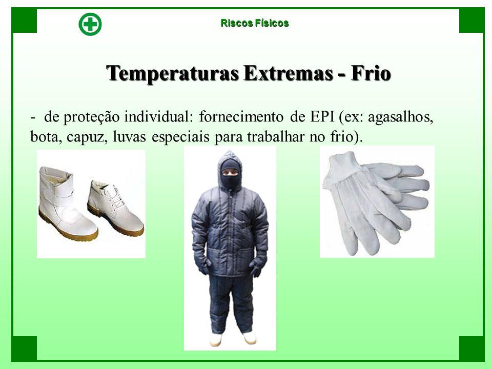 Temperaturas Extremas - Frio Riscos Físicos - de proteção individual: fornecimento de EPI (ex: agasalhos, bota, capuz, luvas especiais para trabalhar