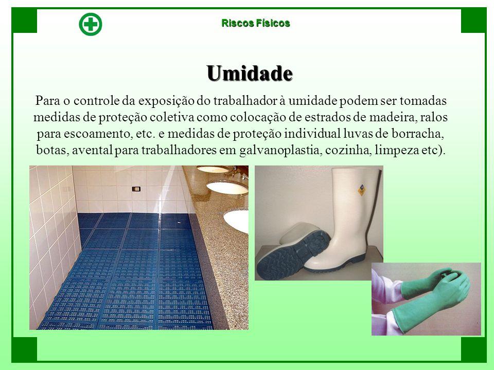 Umidade Riscos Físicos Para o controle da exposição do trabalhador à umidade podem ser tomadas medidas de proteção coletiva como colocação de estrados