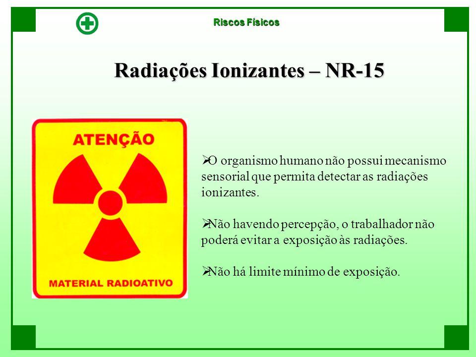 Radiações Ionizantes – NR-15  O organismo humano não possui mecanismo sensorial que permita detectar as radiações ionizantes.  Não havendo percepção