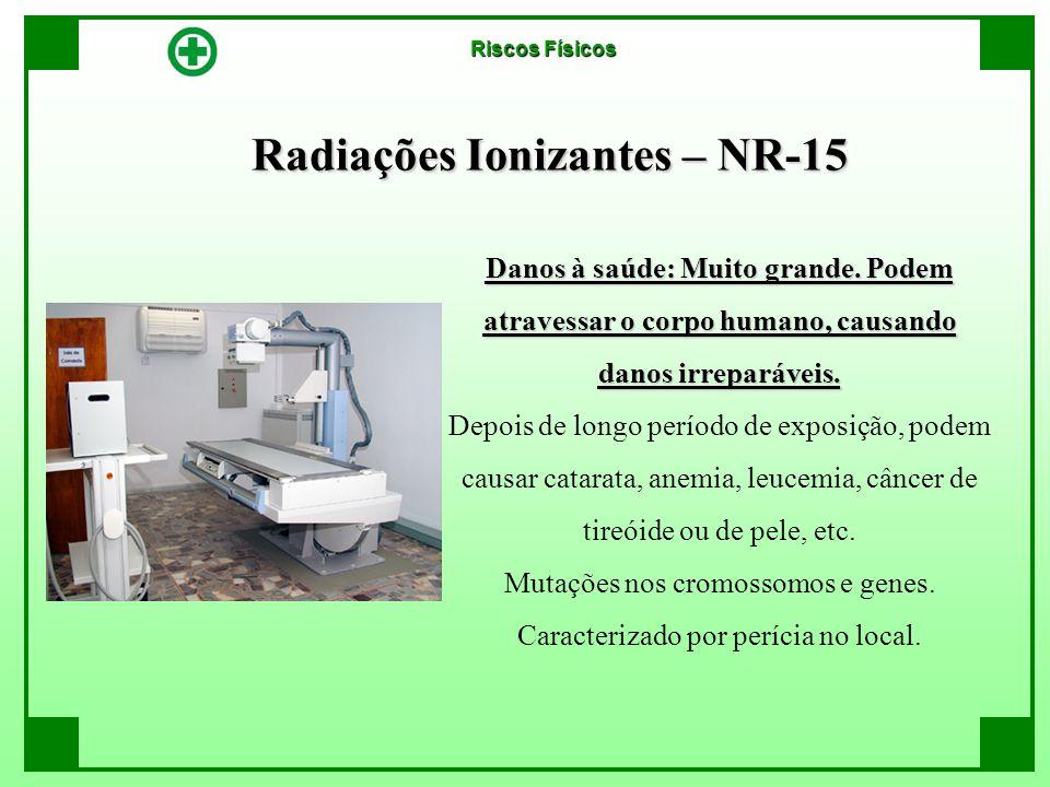 Radiações Ionizantes – NR-15 Danos à saúde: Muito grande. Podem atravessar o corpo humano, causando danos irreparáveis. Depois de longo período de exp