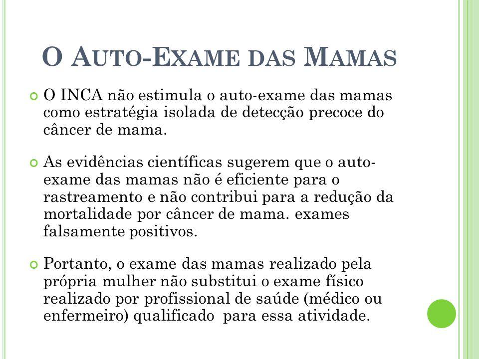 O A UTO -E XAME DAS M AMAS O INCA não estimula o auto-exame das mamas como estratégia isolada de detecção precoce do câncer de mama. As evidências cie