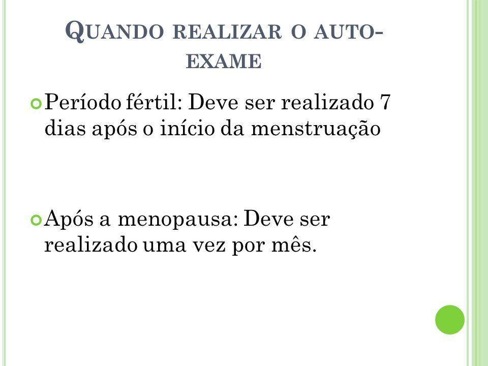 Q UANDO REALIZAR O AUTO - EXAME Período fértil: Deve ser realizado 7 dias após o início da menstruação Após a menopausa: Deve ser realizado uma vez po