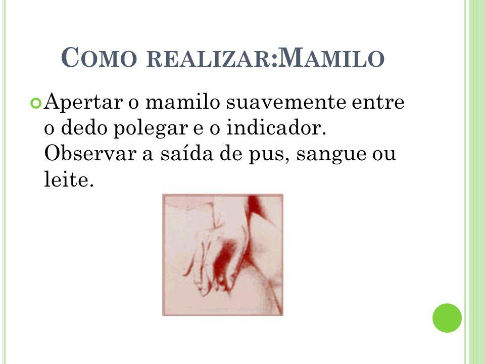 C OMO REALIZAR :M AMILO Apertar o mamilo suavemente entre o dedo polegar e o indicador. Observar a saída de pus, sangue ou leite.