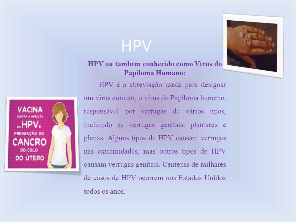 HPV HPV ou também conhecido como Vírus do Papiloma Humano: HPV é a abreviação usada para designar um vírus comum, o vírus do Papiloma humano, responsá
