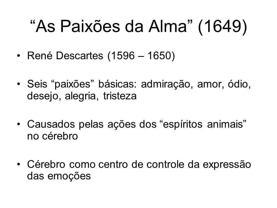 As Paixões da Alma (1649) René Descartes (1596 – 1650) Seis paixões básicas: admiração, amor, ódio, desejo, alegria, tristeza Causados pelas ações dos espíritos animais no cérebro Cérebro como centro de controle da expressão das emoções