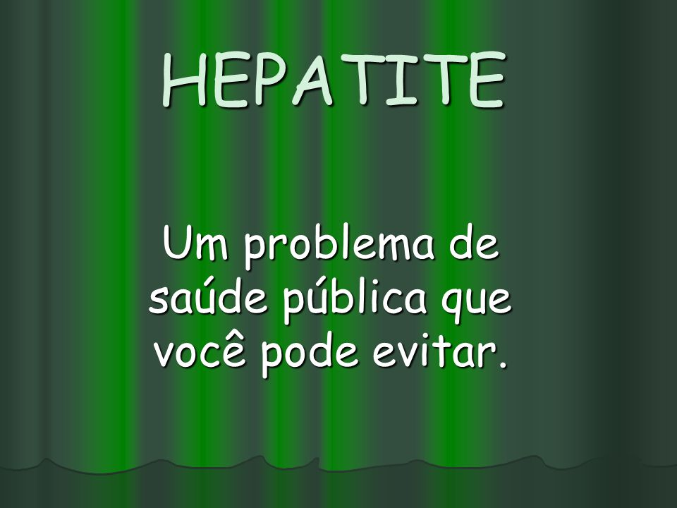 HEPATITE Um problema de saúde pública que você pode evitar.