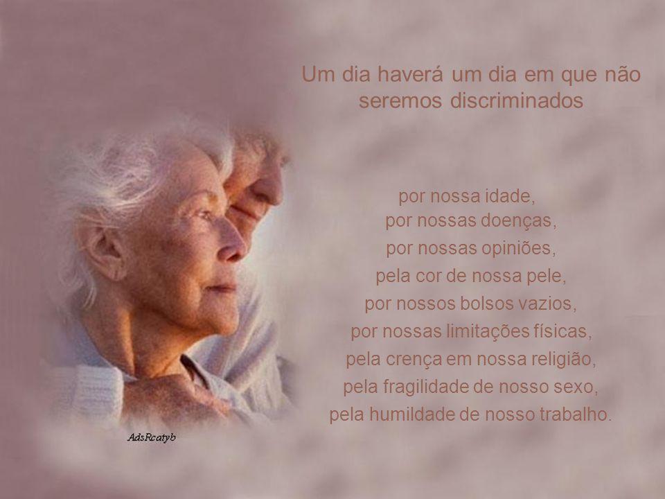 Um dia haverá um dia em que não seremos discriminados por nossa idade, por nossas doenças, por nossas opiniões, pela cor de nossa pele, por nossos bolsos vazios, por nossas limitações físicas, pela crença em nossa religião, pela fragilidade de nosso sexo, pela humildade de nosso trabalho.