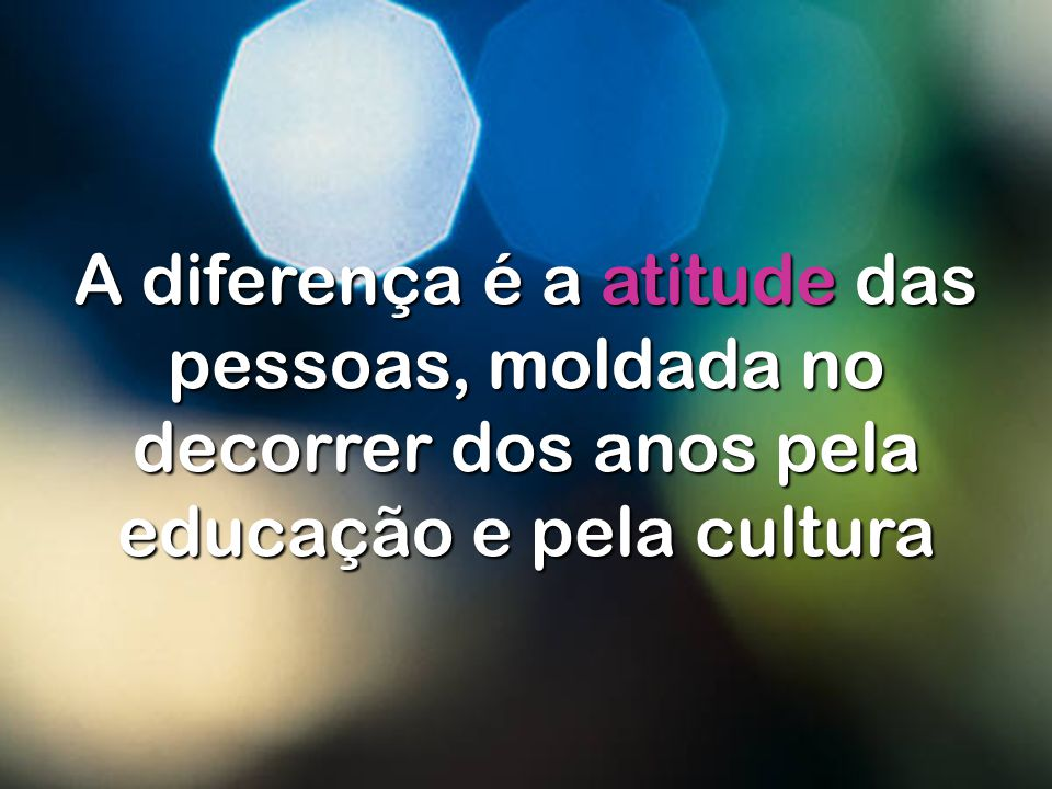 A diferença é a atitude das pessoas, moldada no decorrer dos anos pela educação e pela cultura