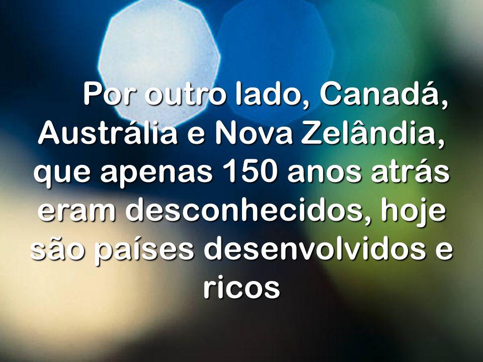 Por outro lado, Canadá, Austrália e Nova Zelândia, que apenas 150 anos atrás eram desconhecidos, hoje são países desenvolvidos e ricos