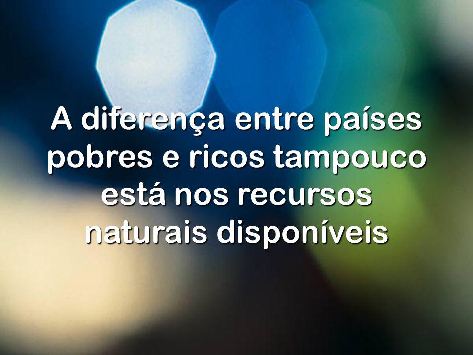 A diferença entre países pobres e ricos tampouco está nos recursos naturais disponíveis