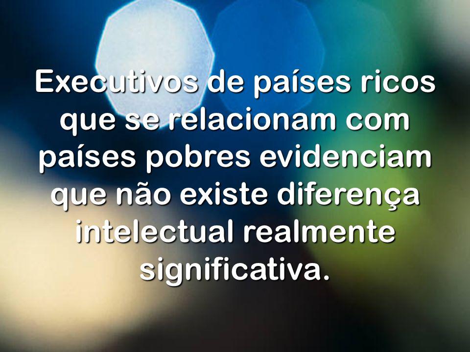 Executivos de países ricos que se relacionam com países pobres evidenciam que não existe diferença intelectual realmente significativa.