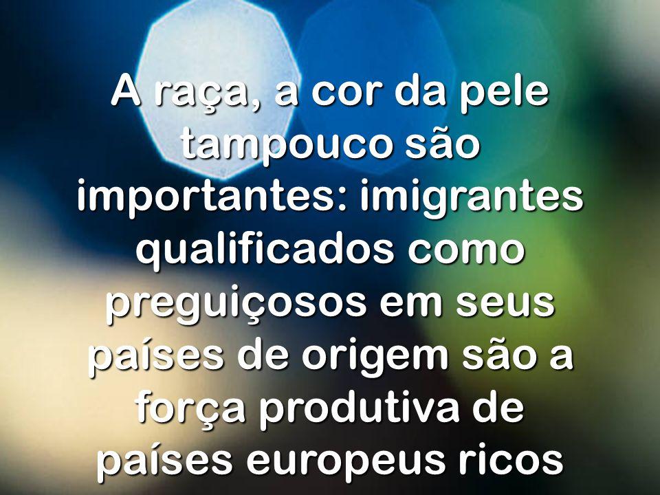 A raça, a cor da pele tampouco são importantes: imigrantes qualificados como preguiçosos em seus países de origem são a força produtiva de países europeus ricos