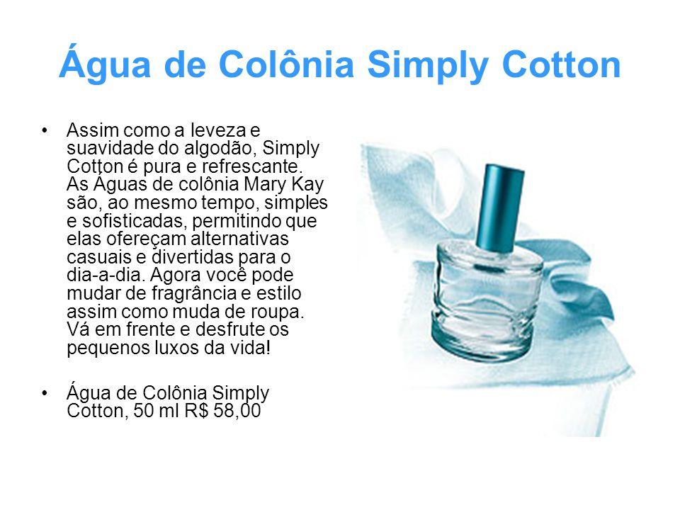 Água de Colônia Simply Cotton Assim como a leveza e suavidade do algodão, Simply Cotton é pura e refrescante. As Águas de colônia Mary Kay são, ao mes
