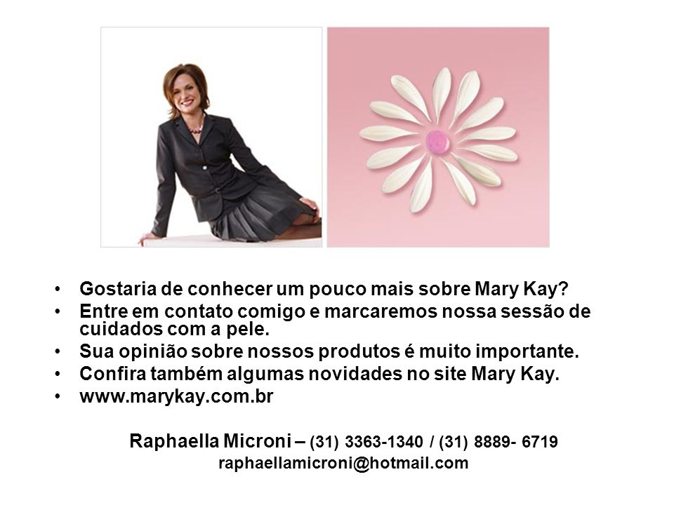 Gostaria de conhecer um pouco mais sobre Mary Kay? Entre em contato comigo e marcaremos nossa sessão de cuidados com a pele. Sua opinião sobre nossos